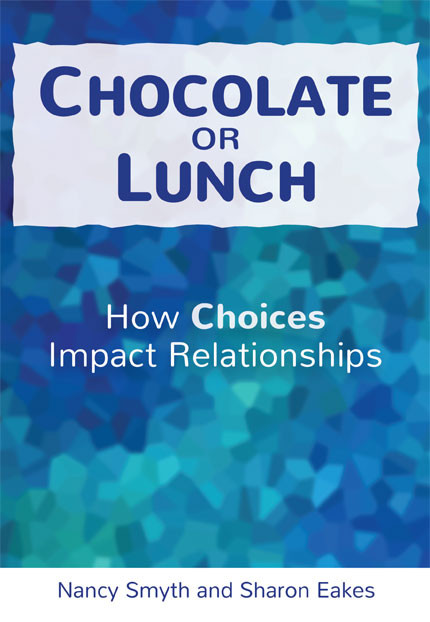 Chocolate or Lunch: How Choices Impact Relationships, by Nancy Smyth and Sharon Eakes